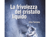"""frivolezza cristallo liquido"""" nuovo romanzo Irina Turcanu"""