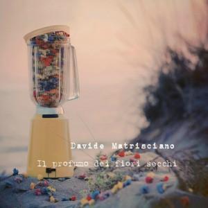 """""""Il profumo dei fiori secchi"""", nuovo album di Davide Matrisciano: emotività espressiva degli stati d'animo"""