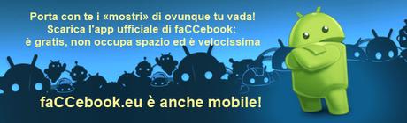 Porta con te i «mostri» di faCCebook ovunque tu vada! Scarica l'app ufficiale di faCCebook per Android