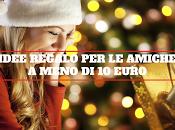 Natale 2016: regali amiche meno €10.