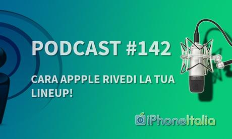 Cara Apple rivedi la tua lineup! – iPhoneItalia Podcast #142