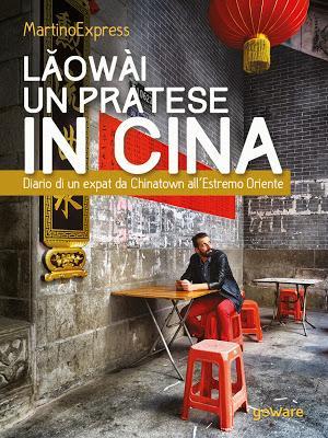 SEGNALAZIONE - Lǎowài, un pratese in Cina. Diario di un expat da Chinatown all'Estremo Oriente di MartinoExpress   goWare
