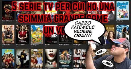 5 serie tv per cui ho una scimmia grande come CAZZO FATEMELE VEDERE ORA!!!!