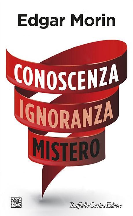 Edgar Morin, Conoscenza Ignoranza Mistero (Raffaello Cortina, 2018)