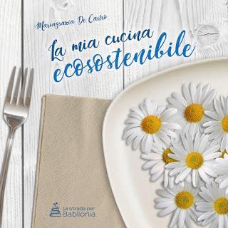 LA MIA CUCINA ECOSOSTENIBILE con ricettario eco-logico  di Mariagrazia De Castro