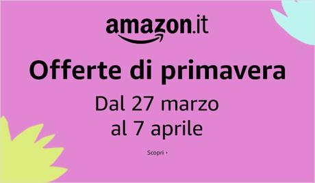 Offerte di primavera Amazon dal 27 marzo al 7 aprile 2019