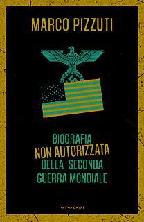 LIBRO CONSIGLIATO: Marco Pizzuti - Biografia Non Autorizzata Della Seconda Guerra Mondiale - Mondadori - ISBN 978-88-04688-80-8