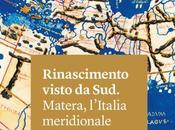 Rinascimento visto Sud. Matera, l'Italia meridionale Mediterraneo '400 '500