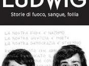 """""""Ludwig. Storie fuoco,sangue,follia"""" storia incubo passato confini nazionali"""